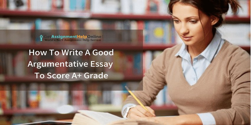 How To Write A Good Argumentative Essay To Score A+ Grade